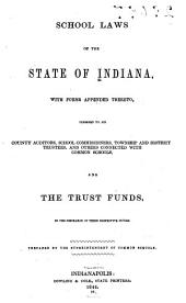 School Laws of the State of Indiana, with Forms Appended Thereto, Designed to Aid County Auditors, School Commissioners, Township and District Trustees, and Others Connected with Common Schools, and the Trust Funds in the Discharge of Their Respective Duties
