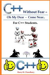 C++ Without Fear -: Oh My Dear - Come Near : For C++ Students.