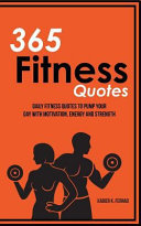 365 Fitness Quotes: Daily Fitness Quotes to Pump Your Day with Motivation, Energy and Strength