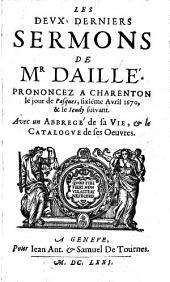 Les deux derniers sermons de Mr Daille'. Prononcez a Chareton le jour de Pasques, sixiéme avril 1670, & le ieudy suivant. Avec un abbrege' de sa vie, & le catalogue de ses oeuvres