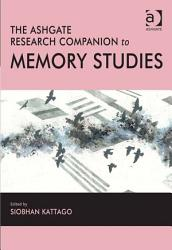 The Ashgate Research Companion To Memory Studies Book PDF