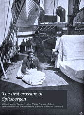 The First Crossing of Spitsbergen: Being an Account of an Inland Journey of Exploration and Survey, with Descriptions of Several Mountain Ascents, of Boat Expeditions in Ice Fjord, of a Voyage to North-East-land, the Seven Islands, Down Hinloopen Strait, Nearly to Wiches Land, and Into Most of the Fjords of Spitsbergen, and of an Almost Complete Circumnavigation of the Main Island