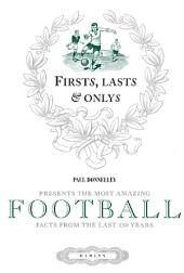 Firsts, Lasts & Onlys of Football: Presenting the most amazing football facts from the last 160 years