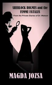 Sherlock Holmes and the Femme Fatales: From the Private Diaries of Dr. Watson