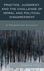 Practice, Judgment, and the Challenge of Moral and Political Disagreement: A Pragmatist Account