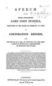 Speech of ... Lord John Russell, delivered in the House of Commons, 5th June [1835], on Corporation Reform; with the heads of a Bill to provide for the regulation of municipal corporations, etc