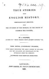 "True stories from English history. Chronologically arranged, from the invasion of the Romans, to the death of George the Fourth. By a mother, author of ""True stories from ancient history,"" &c. [i.e. M. E. Budden.] Third edition, considerably enlarged ... Illustrated with thirty-six engravings"