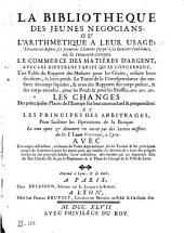 La Bibliotheque des jeunes negocians, ou l'Arithmetique a leur usage ... où se trouvent compris le commerce des matieres d'argent ... les changes ... et les principes des arbitrages pour faciliter les opérations de la banque, le tout opéré et démontré en entier par des lettres missives, du sr. J. L*** negocians, à Lyon ...