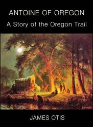 Antoine Of Oregon A Story Of The Oregon Trail Book PDF
