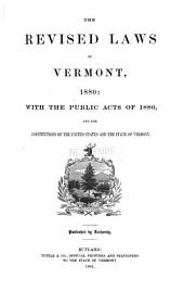 The Revised Laws of Vermont, 1880: With the Public Acts of 1880, and the Constitutions of the United States and the State of Vermont