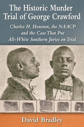 The Historic Murder Trial of George Crawford: Charles H. Houston, the NAACP and the Case That Put All-White Southern Juries on Trial