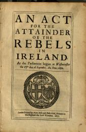 An Act for the Attainder of the Rebels in Ireland: At the Parliament Begun at Westminster the 17th Day of September, An. Dom. 1656