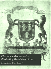 Charters and Other Writs Illustrating the History of the Royal Burgh of Aberdeen, MCLXXI-MDCCCIV