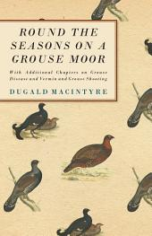 Round the Seasons on a Grouse Moor: With Additional Chapters on Grouse Disease and Vermin and Grouse Shooting