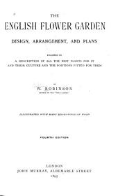 The English Flower Garden: Design, Arrangement and Plans Followed by a Description of All the Best Plants for it and Their Culture and the Positions Fitted for Them