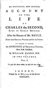 An historical and critical account of the life of Charles the Second, king of Great Britain: After the manner of Mr. Bayle. Drawn from original writers and state papers. To Which is added, an appendix of original papers, now first published, Volume 1