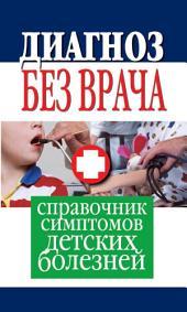 Диагноз без врача. Справочник симптомов детских болезней.