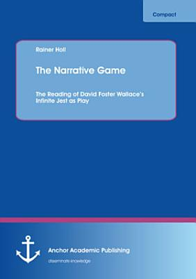The Narrative Game  The Reading of David Foster Wallace   s Infinite Jest as Play