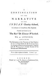 A continuation of the narrative of the Indian charity-school, in Lebanon in Connecticut, New England, founded and carried on by the Revd. Dr. Eleazar Wheelock: with an appendix, containing the declaration of the trustees of that charity, a list of the names of the subscibers, an account of monies received and paid, together with Dr. Wheelock's annual account of his receipts and disbursements : London: Printed by J. and W. Oliver in Bartholomew-Close, near West-Smithfield, MDCCLXIX.