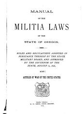 Manual of the Militia Laws of the State of Oregon: Rules and Regulations Adopted in Pursuance Thereof by the State Military Board, and Approved by the Governor of the State, August 13, 1896 : Also Articles of War of the United States