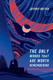 The Only Words That Are Worth Remembering: A Novel