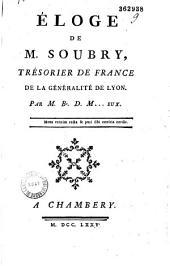 Eloge de M. Soubry, trésorier de France de la généralité de Lyon par M. B. D. M...eux...
