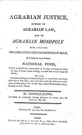Agrarian Justice, Opposed to Agrarian Law, and to Agrarian Monopoly: Being a Plan for Meliorating the Condition of Man, by Creating in Every Nation a National Fund, to Pay to Every Person, when Arrived at the Age of Twenty-one Years, the Sum of Fifteen Pounds Sterling, to Enable Him Or Her to Begin the World; and Also, Ten Pounds Sterling Per Annum During Life to Every Person Now Living of the Age of Fifty Years, and to All Others when They Shall Arrive at that Age, to Enable Them to Live in Old Age Without Wretchedness, and Go Decently Out of the World. By Thomas Paine, Author of Common Sense, Rights of Man, Age of Reason, &c. &c