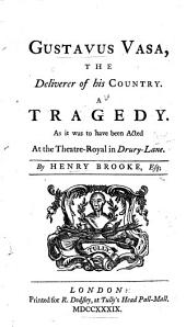 Gustavus Vasa, the Deliverer of His Country. A Tragedy. As it was to Have Been Acted at the Theatre-Royal in Drury-Lane. By Henry Brooke ..