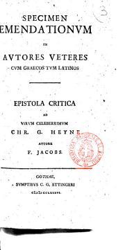 Specimen emendationum in autores veteres cum græcos tum latinos. Epistola critica ad virum celeberrimum Chr. G. Heyne autore F. Jacobs