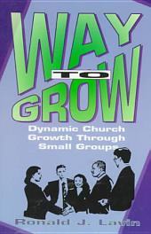 Way to Grow!: Dynamic Church Growth Through Small Groups