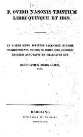 P. Ovidii Nasonis Tristium libri quinque et Ibis ... Recensuit, schedis idiographis N. Heinsii, J. Schraderi, aliorum excussis annotavit et præfatus est R. Merkelius