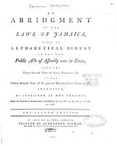 An Abridgment of the Laws of Jamaica: Being an Alphabetical Digest of All the Public Acts of Assembly Now in Force, from the Thirty-second Year of King Charles II. to the Thirty-second Year of His Present Majesty King George III. Inclusive, as Published in Two Volumes