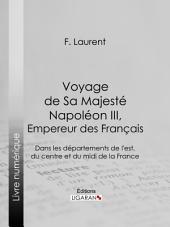 Voyage de Sa Majesté Napoléon III, empereur des Français: Dans les départements de l'est, du centre et du midi de la France