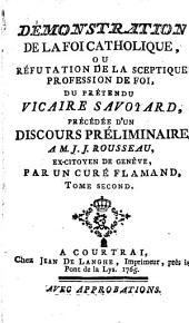 Démonstration de la foi catholique, ou Réfutation de la sceptique profession de foi, du prétendu vicaire Savoyard, précédée d'un discours préliminaire à M. J. J. Rousseau, ex-citoyen de Genève: Volume2