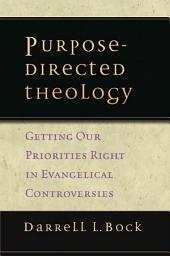 Purpose-Directed Theology: Getting Our Priorities Right in Evangelical Controversies