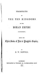 Prospects of the Ten Kingdoms of the Roman Empire Considered: Being the Third Series of Aids to Prophetic Inquiry