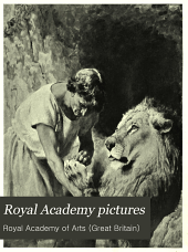 "Royal Academy Pictures: Illustrating the ... Exhibition of the Royal Academy : Being the Royal Academy Supplement of ""The Magazine of Art""."