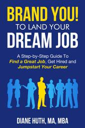 BRAND YOU! TO LAND YOUR Dream Job: A Step-by-Step Guide To Find a Great Job, Get Hired, and Jumpstart Your Career