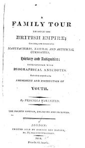 A Family Tour Through the British Empire: Containing Some Account of Its Manufactures, Natural and Artificial Curiosities, History and Antiquities ; Interspersed with Biographical Anecdotes Particularly Adapted to the Amusement and Instruction of Youth
