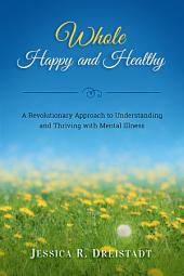 Whole Happy and Healthy: A Revolutionary Approach to Understanding and Thriving with Mental Illness