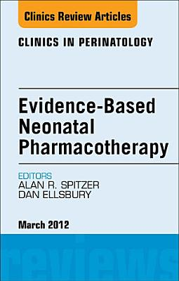 Evidence Based Neonatal Pharmacotherapy  An Issue of Clinics in Perinatology   E Book PDF