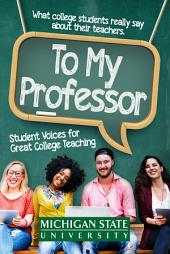 To My Professor: Student Voices for Great College Teaching: What college students really say about their instructors, with advice from master educators and teacher trainers