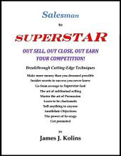 Salesman to Superstar: Out Sell, Out Close, Out Earn Your Competition!