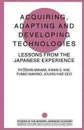 Acquiring, Adapting and Developing Technologies: Lessons from the Japanese Experience