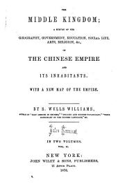 The Middle Kingdom: A Survey of the Geography, Government, Education, Social Life, Arts, Religion, Etc. of the Chinese Empire and Its Inhabitants, with a New Map of the Empire, Volume 1
