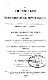 The Chronicles of Enguerrand de Monstrelet: Containing an Account of the Cruel Civil Wars Between the Houses of Orleans and Burgundy; of the Possession of Paris and Normandy by the English; Their Expulsion Thence; and of Other Memorable Events that Happened in the Kingdom of France, as Well as in Other Countries ... Beginning at the Year MCCCC. where that of Sir John Froissart Finishes, and Ending at the Year MCCCCLXVII. and Continued by Others to the Year MDXVI.