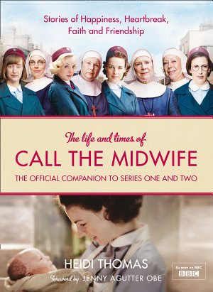 The Life and Times of Call the Midwife  The Official Companion to Series One and Two