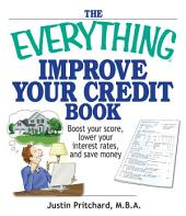 The Everything Improve Your Credit Book: Boost Your Score, Lower Your Interest Rates, and Save Money