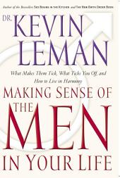Making Sense of the Men in Your Life: What Makes Them Tick, What Ticks You Off, and How to Live in Harmony