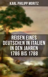 Karl Philipp Moritz: Reisen eines Deutschen in Italien in den Jahren 1786 bis 1788: Reisebericht in Briefen